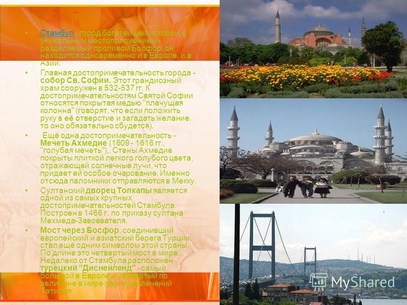 Стамбул Стамбул - город богатейшей истории, с уникальным местоположением - разделяемый проливом Босфор, он находится одновременно и в Европе, и в Азии.Стамбул Главная достопримечательность города - собор Св. Софии. Этот грандиозный храм сооружен в 53