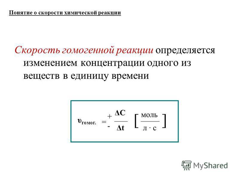 Понятие о скорости химической реакции υ гомо. = ΔC Δt моль [] л · с +-+- Скорость гомоенной реакции определяется изменением концентрации одного из веществ в единицу времени