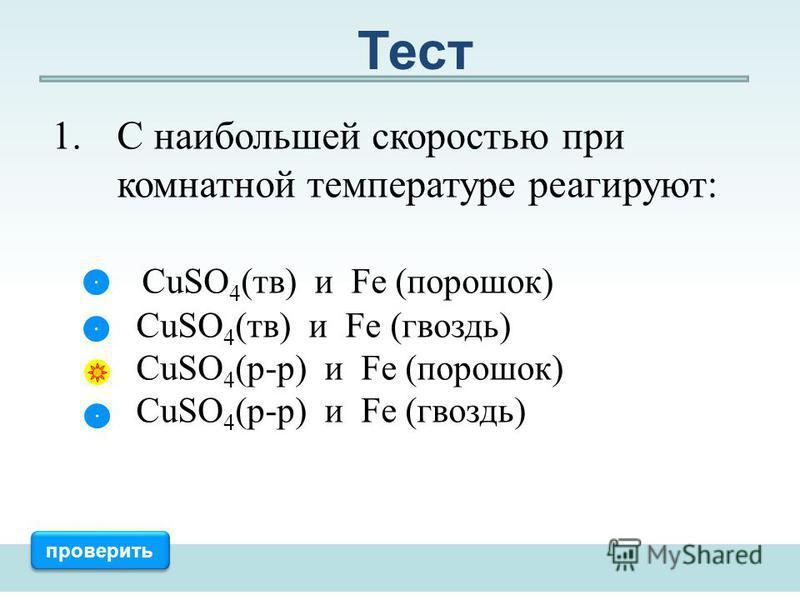 1. С наибольшей скоростью при комнатной температуре реагируют: CuSO 4 (тв) и Fe (порошок) CuSO 4 (тв) и Fe (гвоздь) CuSO 4 (р-р) и Fe (порошок) CuSO 4 (р-р) и Fe (гвоздь) проверить Тест