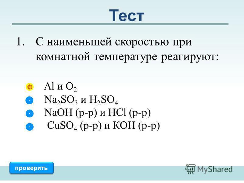 1. С наименьшей скоростью при комнатной температуре реагируют: Al и О 2 Na 2 SO 3 и H 2 SO 4 NaOH (р-р) и HCl (р-р) CuSO 4 (р-р) и КОН (р-р) проверить Тест
