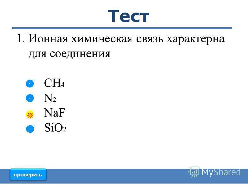 1. Ионная химическая связь характерна для соединения CH 4 N 2 NaF SiO 2 проверить Тест
