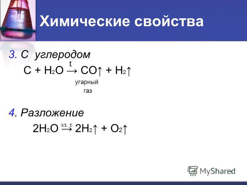 Химические свойства 3. С углеродом С + Н 2 О СO + H 2 угарный газ 4. Разложение 2Н 2 О 2H 2 + О 2 7 t эл. т