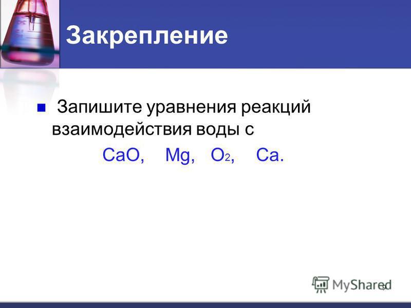 Закрепление Запишите уравнения реакций взаимодействия воды с CaO, Mg, O 2, Ca. 9