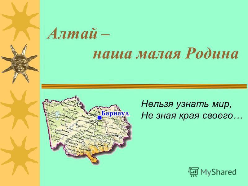 Алтай – наша малая Родина Нельзя узнать мир, Не зная края своего…