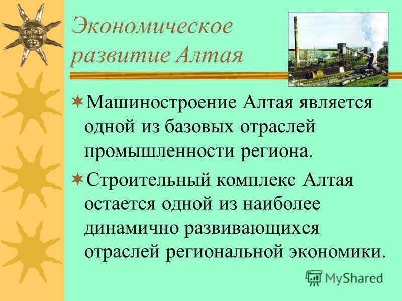 Экономическое развитие Алтая Машиностроение Алтая является одной из базовых отраслей промышленности региона. Строительный комплекс Алтая остается одной из наиболее динамично развивающихся отраслей региональной экономики.