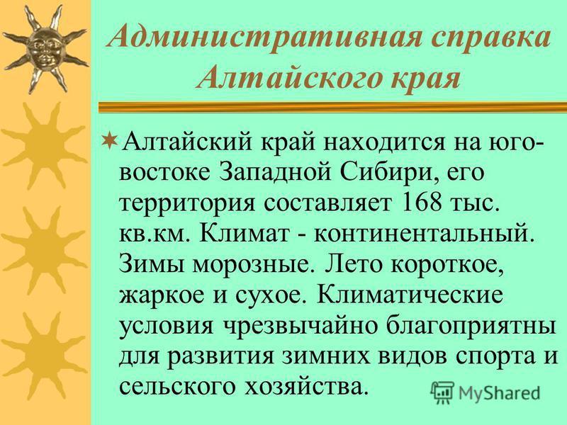 Административная справка Алтайского края Алтайский край находится на юго- востоке Западной Сибири, его территория составляет 168 тыс. кв.км. Климат - континентальный. Зимы морозные. Лето короткое, жаркое и сухое. Климатические условия чрезвычайно бла