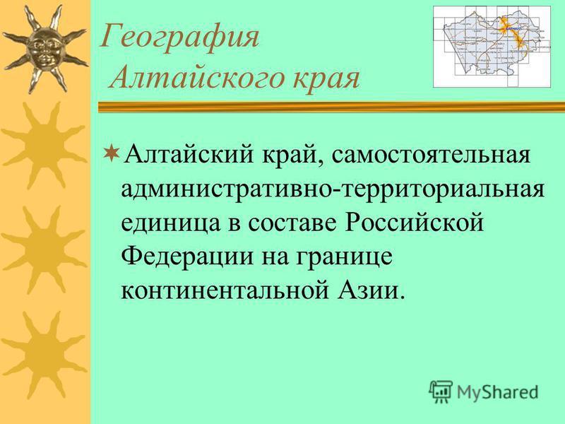 География Алтайского края Алтайский край, самостоятельная административно-территориальная единица в составе Российской Федерации на границе континентальной Азии.