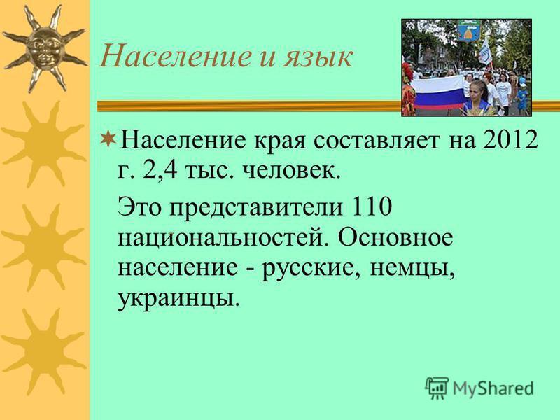Население и язык Население края составляет на 2012 г. 2,4 тыс. человек. Это представители 110 национальностей. Основное население - русские, немцы, украинцы.