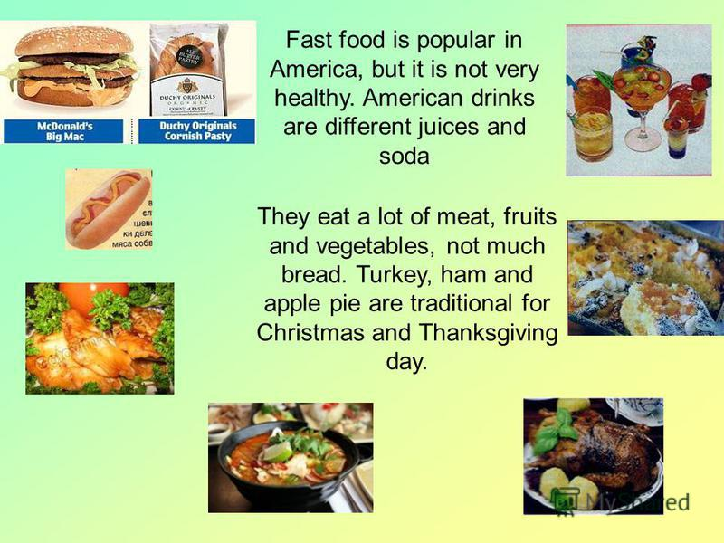 Fast food is popular in America, but it is not very healthy. American drinks are different juices and soda They eat a lot of meat, fruits and vegetables, not much bread. Turkey, ham and apple pie are traditional for Christmas and Thanksgiving day.