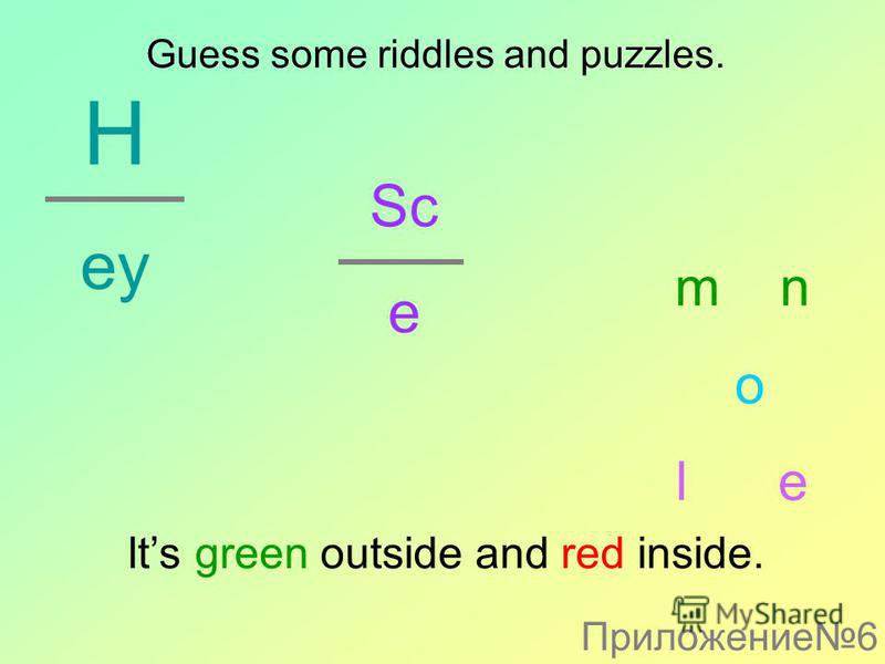 H ey Sc e m n o l e Its green outside and red inside. Guess some riddles and puzzles. Приложение6