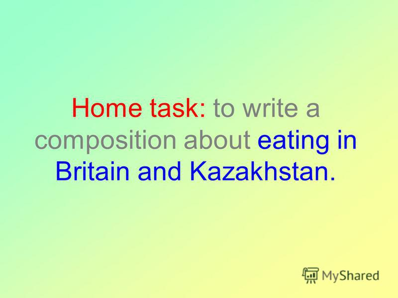 Home task: to write a composition about eating in Britain and Kazakhstan.