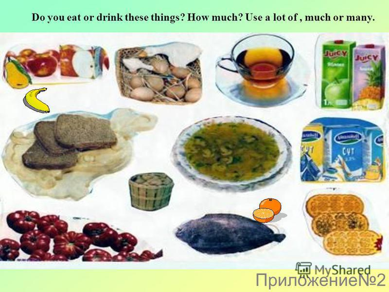 Do you eat or drink these things? How much? Use a lot of, much or many. Приложение2