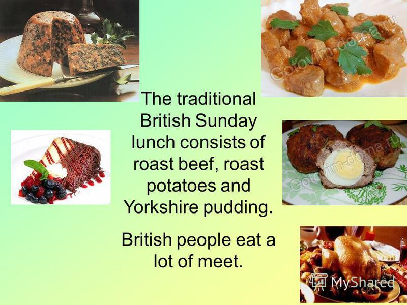 The traditional British Sunday lunch consists of roast beef, roast potatoes and Yorkshire pudding. British people eat a lot of meet.
