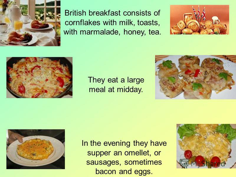 British breakfast consists of cornflakes with milk, toasts, with marmalade, honey, tea. They eat a large meal at midday. In the evening they have supper an omellet, or sausages, sometimes bacon and eggs.