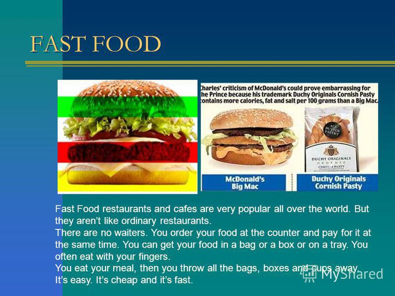 FAST FOOD Fast Food restaurants and cafes are very popular all over the world. But they arent like ordinary restaurants. There are no waiters. You order your food at the counter and pay for it at the same time. You can get your food in a bag or a box