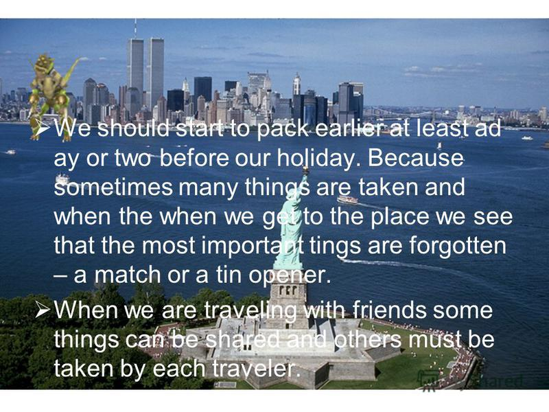 We should start to pack earlier at least ad ay or two before our holiday. Because sometimes many things are taken and when the when we get to the place we see that the most important tings are forgotten – a match or a tin opener. When we are travelin