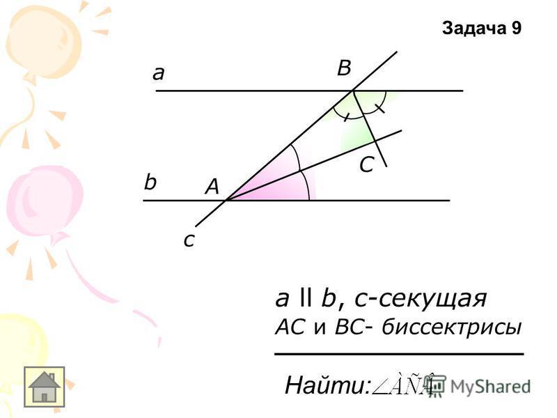 а b c а ll b, с-секущая А В С АС и ВС- биссектрисы Найти: Задача 9