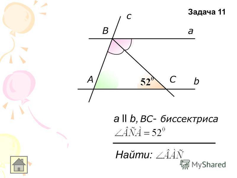 b a c А B C Найти: а ll b, ВC- биссектриса Задача 11