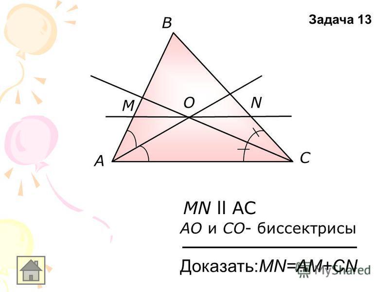 А В С M NO MN ll AC АO и СO- биссектрисы Доказать:MN=AM+CN Задача 13