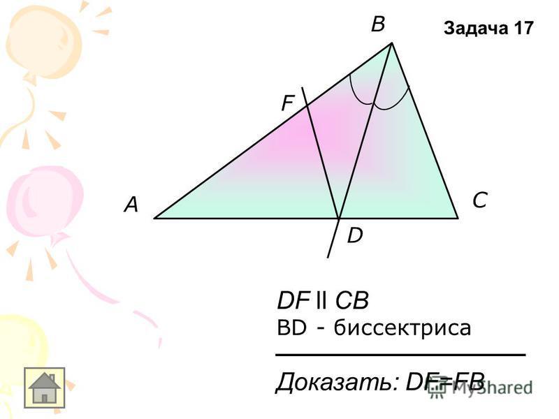 A B C D F DF ll CB BD - биссектриса Доказать: DF=FB Задача 17