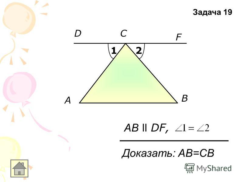 A F B АB ll DF, СD 12 Доказать: АB=СВ Задача 19
