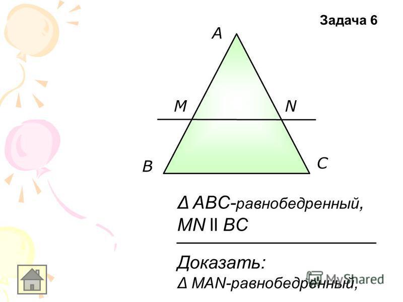 A В С MN Доказать: Δ MAN-равнобедренный, Δ ABC- равнобедренный, MN ll BC Задача 6