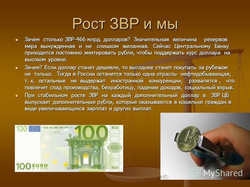 Рост ЗВР и мы Зачем столько ЗВР-466 млрд. долларов? Значительная величина резервов мера вынужденная и не слишком желанная. Сейчас Центральному Банку приходится постоянно эмитировать рубли, чтобы поддержать курс доллара на высоком уровне. Зачем стольк