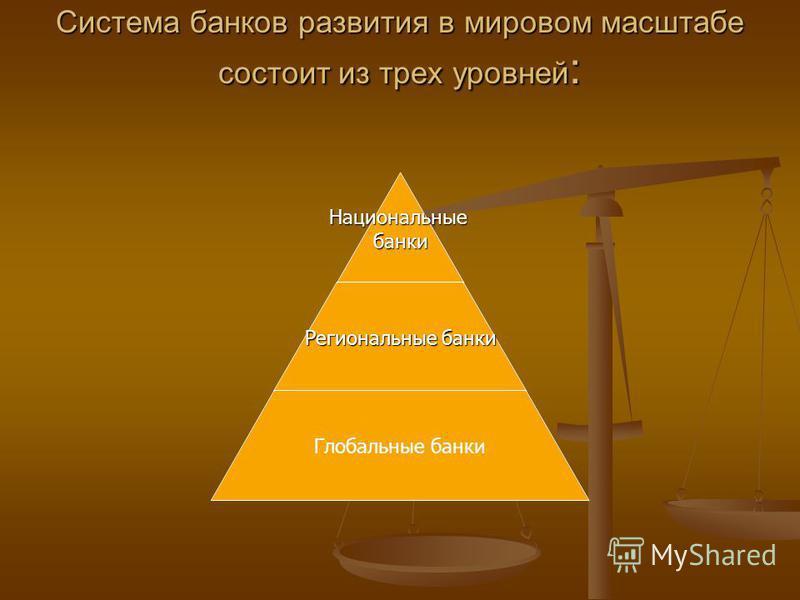 Система банков развития в мировом масштабе состоит из трех уровней : Национальныебанки Региональные банки Глобальные банки