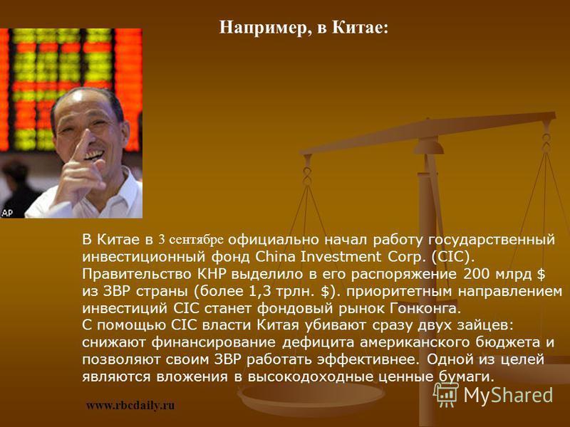 Например, в Китае: В Китае в 3 сентябре официально начал работу государственный инвестиционный фонд China Investment Corp. (CIC). Правительство КНР выделило в его распоряжение 200 млрд $ из ЗВР страны (более 1,3 трлн. $). приоритетным направлением ин