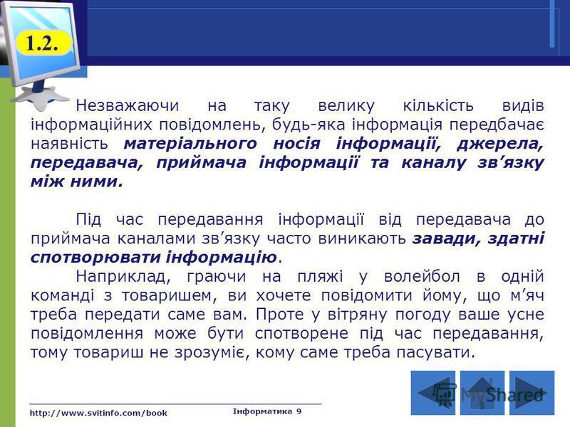http://www.svitinfo.com/book Інформатика 9 Незважаючи на таку велику кількість видів інформаційних повідомлень, будь-яка інформація передбачає наявність матеріального носія інформації, джерела, передавача, приймача інформації та каналу звязку між ним
