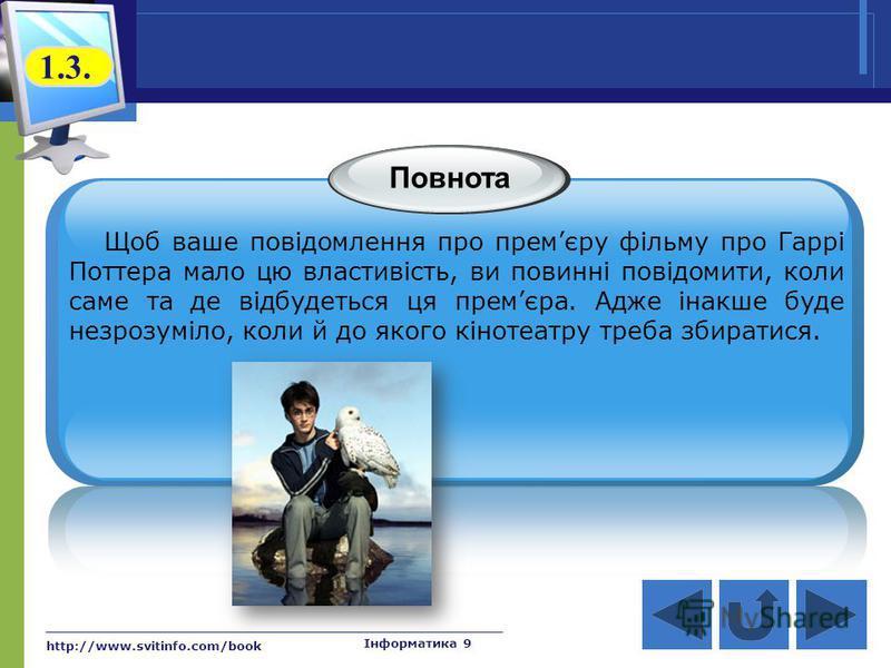 http://www.svitinfo.com/book Інформатика 9 Повнота Щоб ваше повідомлення про премєру фільму про Гаррі Поттера мало цю властивість, ви повинні повідомити, коли саме та де відбудеться ця премєра. Адже інакше буде незрозуміло, коли й до якого кінотеатру