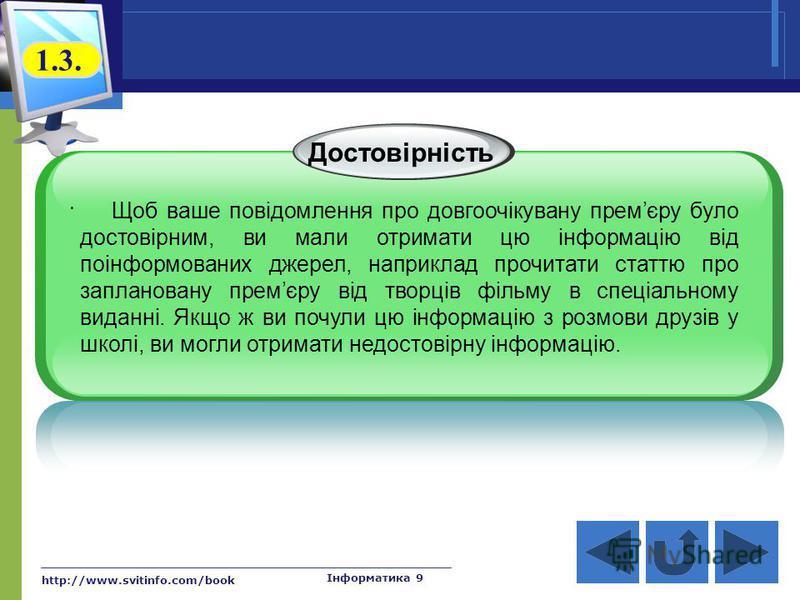 http://www.svitinfo.com/book Інформатика 9 Достовірність. Щоб ваше повідомлення про довгоочікувану премєру було достовірним, ви мали отримати цю інформацію від поінформованих джерел, наприклад прочитати статтю про заплановану премєру від творців філь