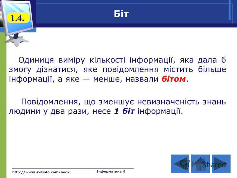 http://www.svitinfo.com/book Інформатика 9 Біт 1.4. Одиниця виміру кількості інформації, яка дала б змогу дізнатися, яке повідомлення містить більше інформації, а яке менше, назвали бітом. Повідомлення, що зменшує невизначеність знань людини у два ра