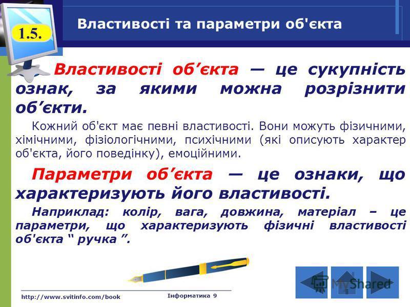 http://www.svitinfo.com/book Інформатика 9 Властивості та параметри об'єкта Властивості обєкта це сукупність ознак, за якими можна розрізнити обєкти. Кожний об'єкт має певні властивості. Вони можуть фізичними, хімічними, фізіологічними, психічними (я