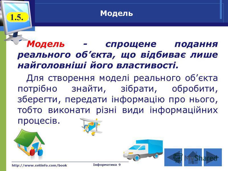 http://www.svitinfo.com/book Інформатика 9 Модель Модель - спрощене подання реального обєкта, що відбиває лише найголовніші його властивості. Для створення моделі реального обєкта потрібно знайти, зібрати, обробити, зберегти, передати інформацію про