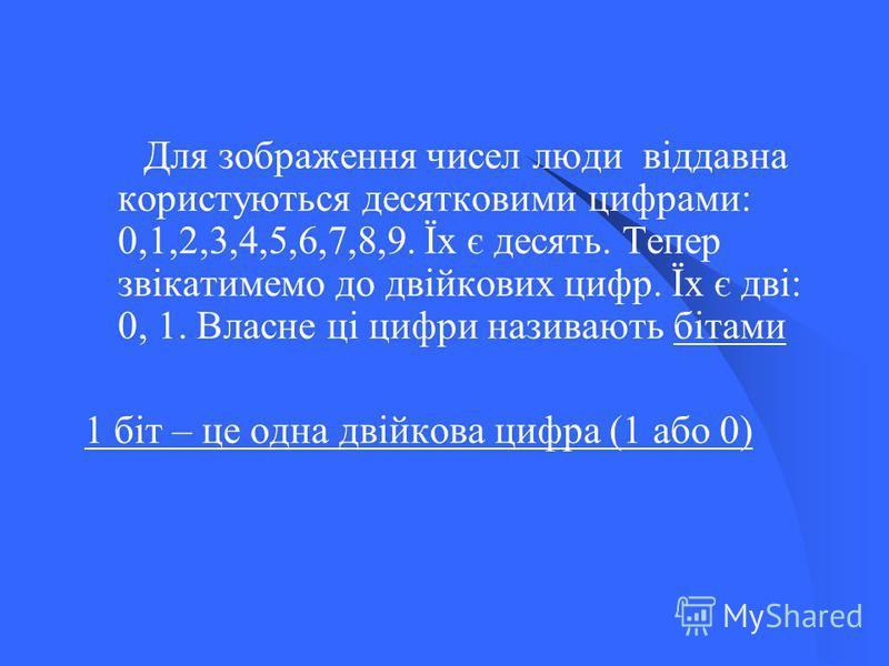 Для зображення чисел люди віддавна користуються десятковими цифрами: 0,1,2,3,4,5,6,7,8,9. Їх є десять. Тепер звікатимемо до двійкових цифр. Їх є дві: 0, 1. Власне ці цифри називають бітами 1 біт – це одна двійкова цифра (1 або 0)
