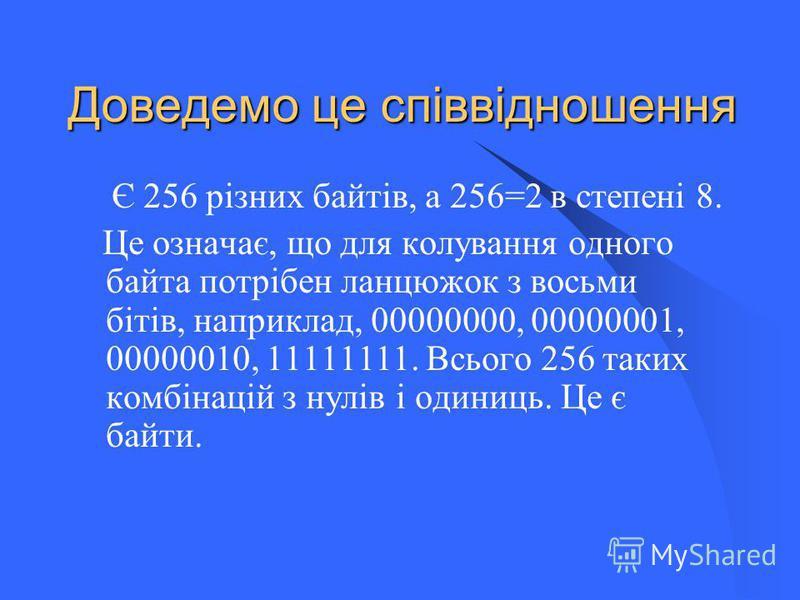 Доведемо це співвідношення Є 256 різних байтів, а 256=2 в степені 8. Це означає, що для колування одного байта потрібен ланцюжок з восьми бітів, наприклад, 00000000, 00000001, 00000010, 11111111. Всього 256 таких комбінацій з нулів і одиниць. Це є ба