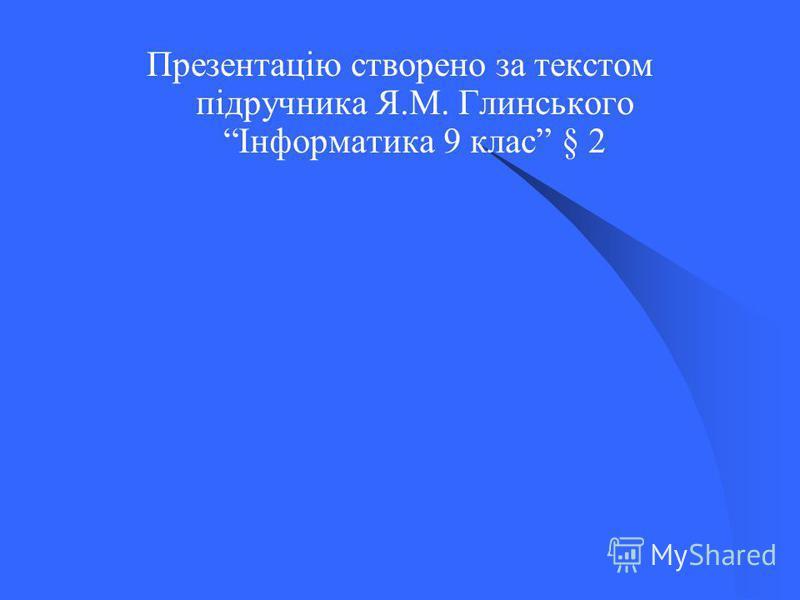 Презентацію створено за текстом підручника Я.М. Глинського Інформатика 9 клас § 2