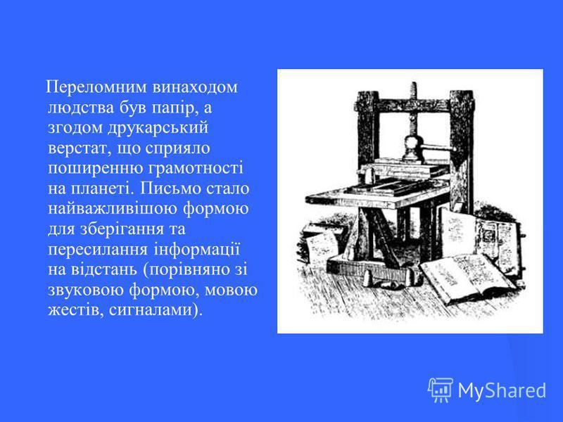 Переломним винаходом людства був папір, а згодом друкарський верстат, що сприяло поширенню грамотності на планеті. Письмо стало найважливішою формою для зберігання та пересилання інформації на відстань (порівняно зі звуковою формою, мовою жестів, сиг