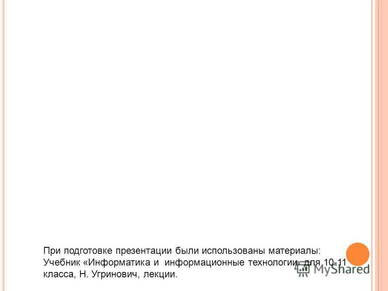 При подготовке презентации были использованы материалы: Учебник «Информатика и информационные технологии для 10-11 класса, Н. Угринович, лекции.