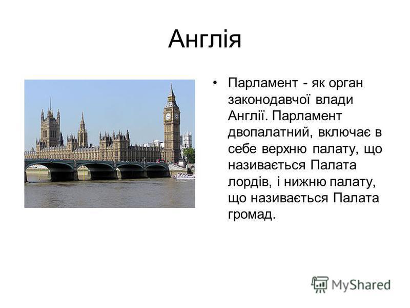 Англія Парламент - як орган законодавчої влади Англії. Парламент двопалатний, включає в себе верхню палату, що називається Палата лордів, і нижню палату, що називається Палата громад.