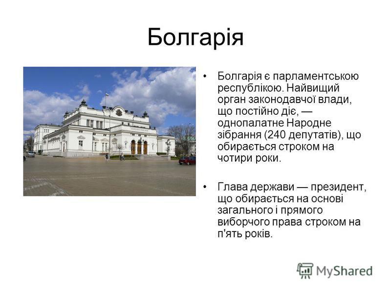 Болгарія Болгарія є парламентською республікою. Найвищий орган законодавчої влади, що постійно діє, однопалатне Народне зібрання (240 депутатів), що обирається строком на чотири роки. Глава держави президент, що обирається на основі загального і прям
