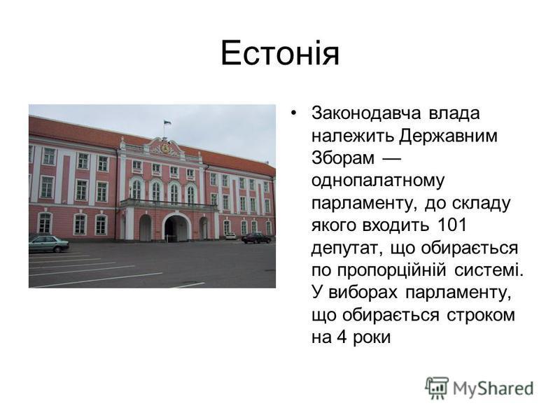 Естонія Законодавча влада належить Державним Зборам однопалатному парламенту, до складу якого входить 101 депутат, що обирається по пропорційній системі. У виборах парламенту, що обирається строком на 4 роки
