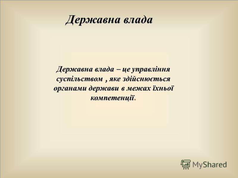 Державна влада Державна влада – це управління суспільством, яке здійснюється органами держави в межах їхньої компетенції.