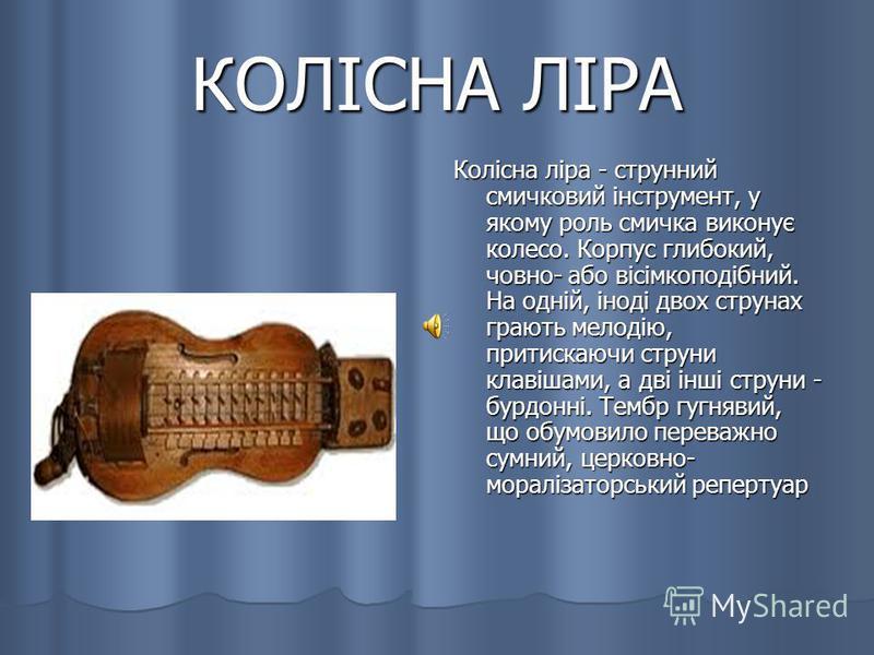 КОЛІСНА ЛІРА Колісна ліра - струнний смичковий інструмент, у якому роль смичка виконує колесо. Корпус глибокий, човно- або вісімкоподібний. На одній, іноді двох струнах грають мелодію, притискаючи струни клавішами, а дві інші струни - бурдонні. Тембр