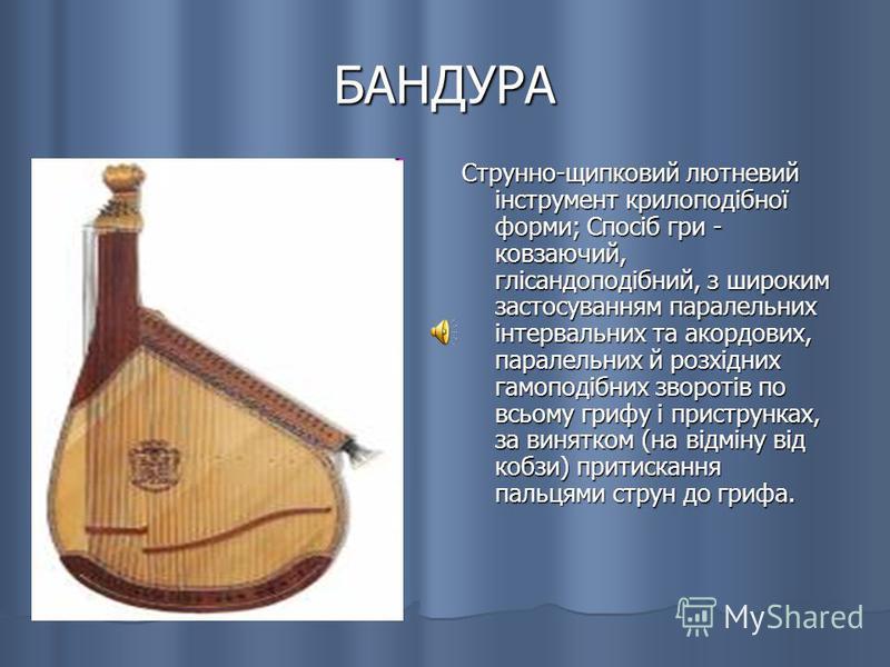 БАНДУРА Струнно-щипковий лютневий інструмент крилоподібної форми; Спосіб гри - ковзаючий, глісандоподібний, з широким застосуванням паралельних інтервальних та акордових, паралельних й розхідних гамоподібних зворотів по всьому грифу і приструнках, за