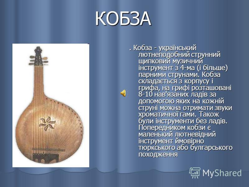 КОБЗА. Кобза - український лютнеподобний струнний щипковий музичний інструмент з 4-ма (і більше) парними струнами. Кобза складається з корпусу і грифа, на грифі розташовані 8-10 нав'язаних ладів за допомогою яких на кожній струні можна отримати звуки