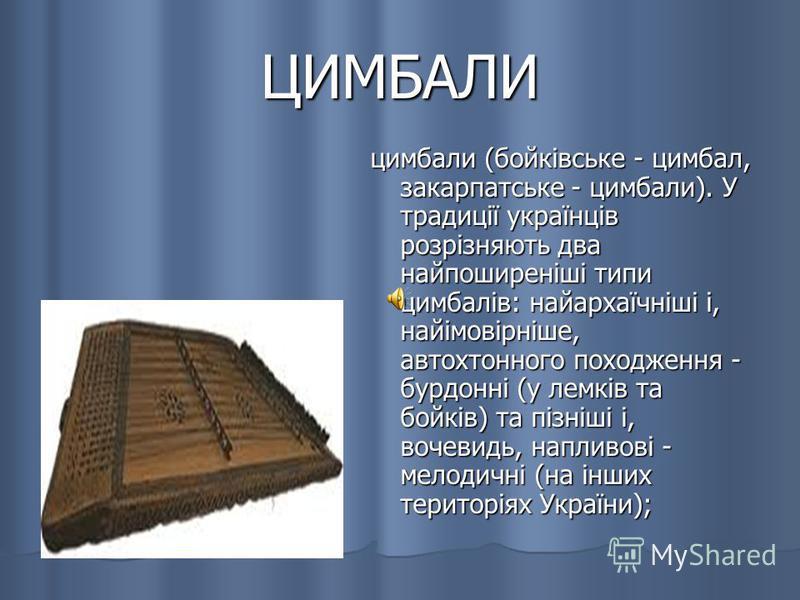 ЦИМБАЛИ цимбали (бойківське - цимбал, закарпатське - цимбали). У традиції українців розрізняють два найпоширеніші типи цимбалів: найархаїчніші і, найімовірніше, автохтонного походження - бурдонні (у лемків та бойків) та пізніші і, вочевидь, напливові