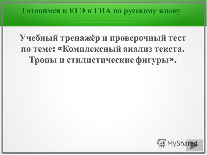 Готовимся к ЕГЭ и ГИА по русскому языку Учебный тренажёр и проверочный тест по теме : « Комплексный анализ текста. Тропы и стилистические фигуры ».