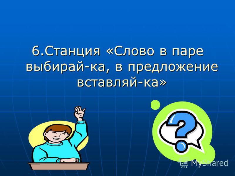 6. Станция «Слово в паре выбирай-ка, в предложение вставляй-ка»